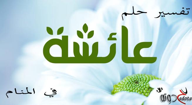 تفسير حلم رؤية اسم عائشة في المنام موقع حدوتة